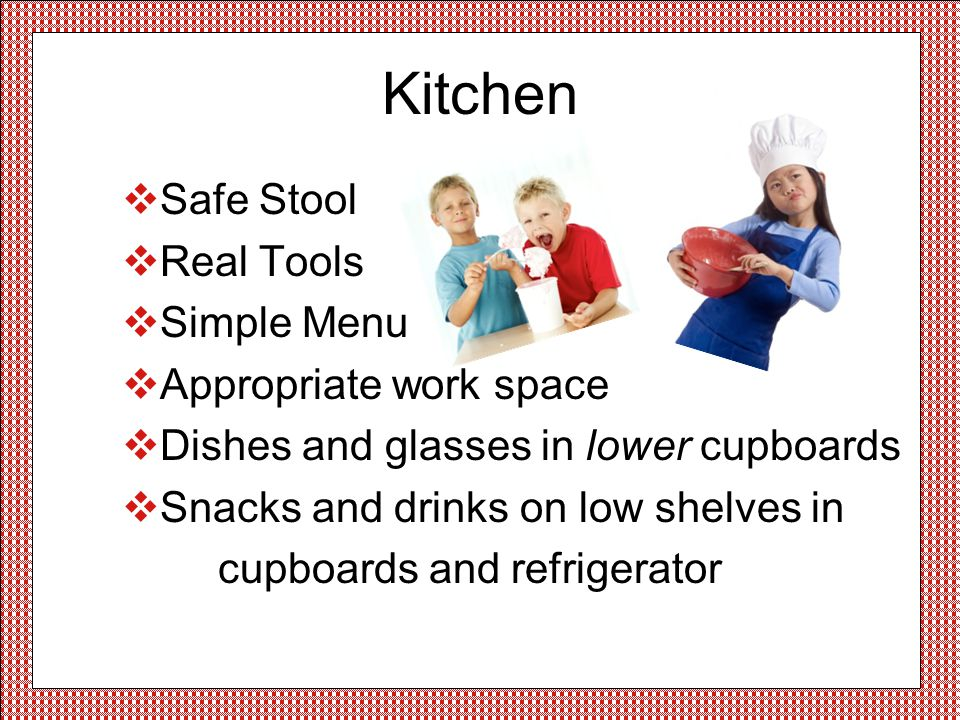 Kitchen Safe Stool Real Tools Simple Menu Appropriate work space Dishes and glasses in lower cupboards Snacks and drinks on low shelves in cupboards and refrigerator