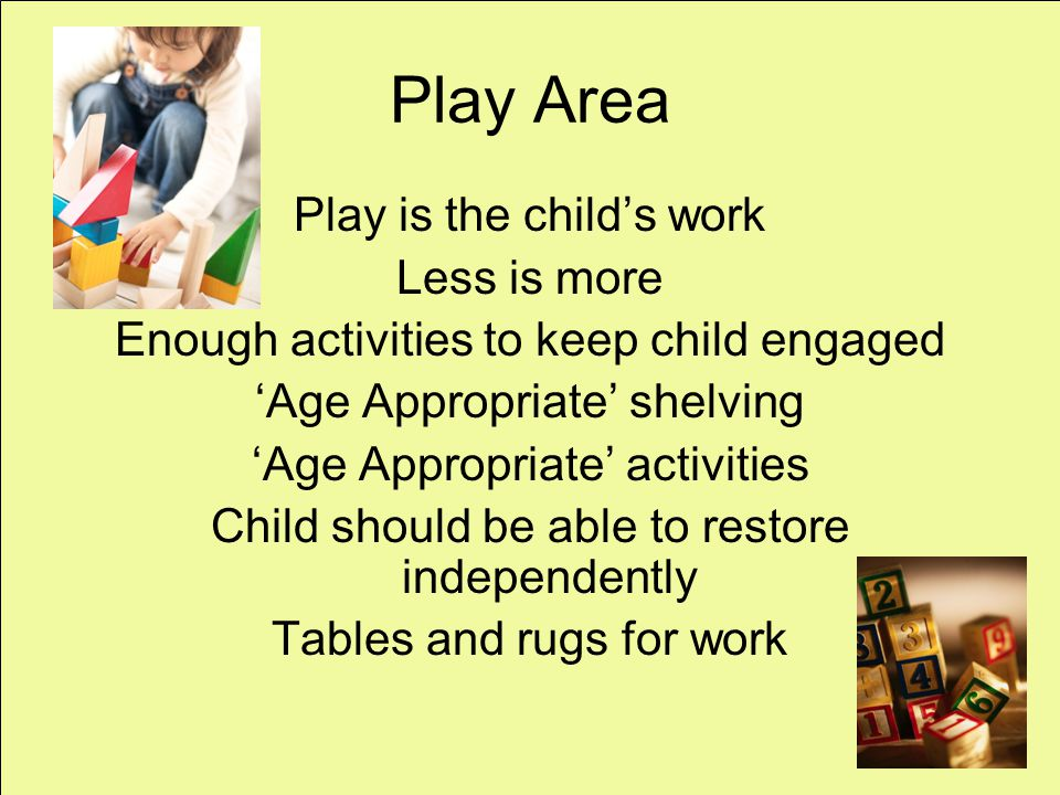 Play Area Play is the childs work Less is more Enough activities to keep child engaged Age Appropriate shelving Age Appropriate activities Child should be able to restore independently Tables and rugs for work