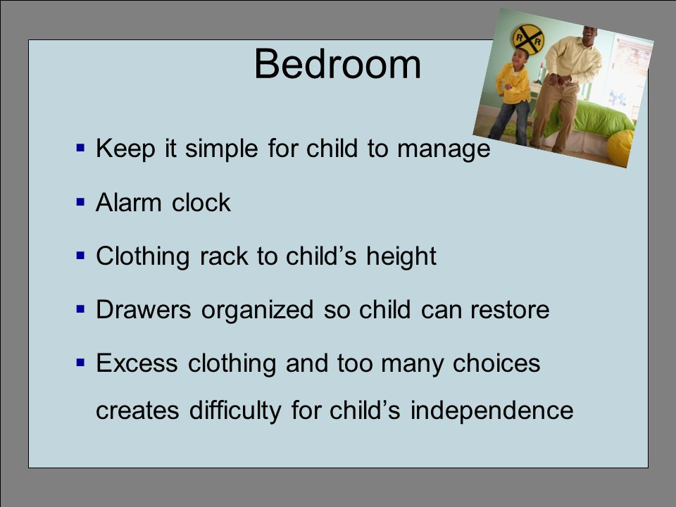 Bedroom Keep it simple for child to manage Alarm clock Clothing rack to childs height Drawers organized so child can restore Excess clothing and too many choices creates difficulty for childs independence