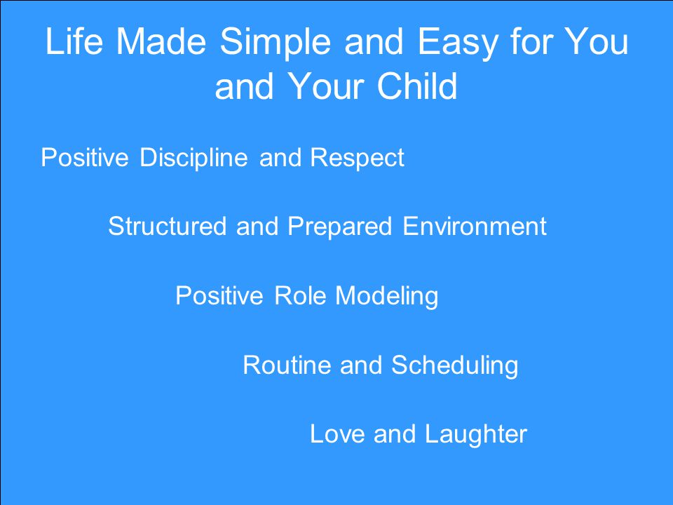 Life Made Simple and Easy for You and Your Child Positive Discipline and Respect Structured and Prepared Environment Positive Role Modeling Routine and Scheduling Love and Laughter