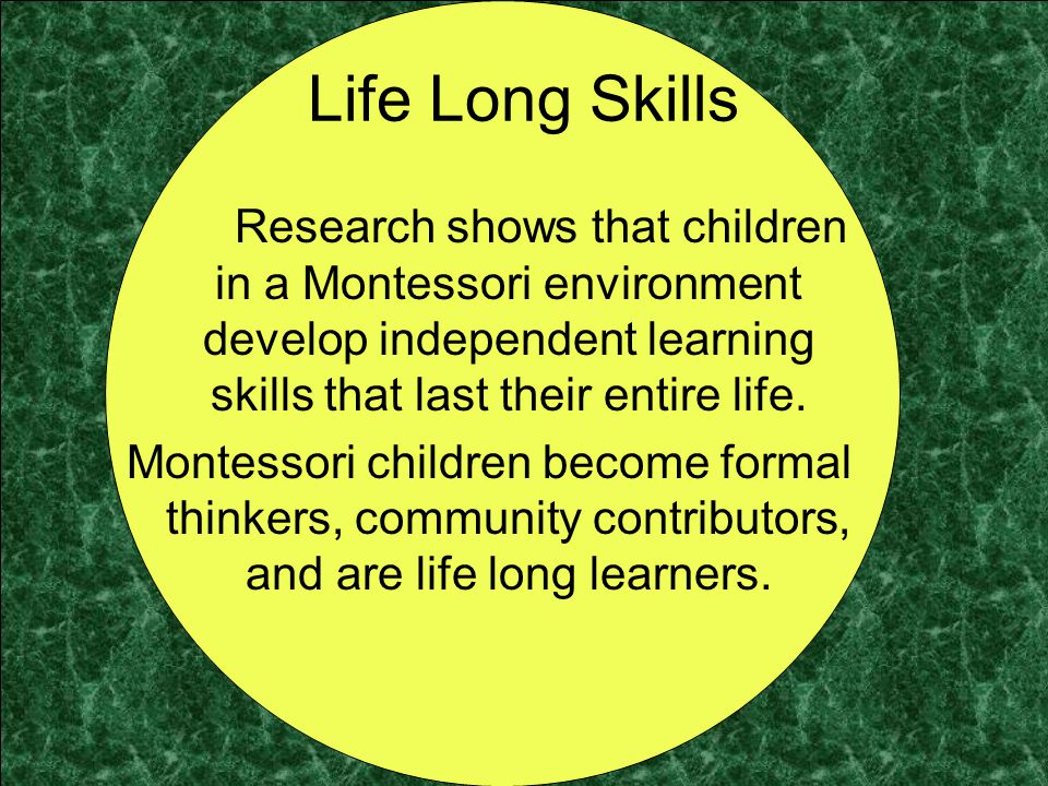 Life Long Skills Research shows that children in a Montessori environment develop independent learning skills that last their entire life.
