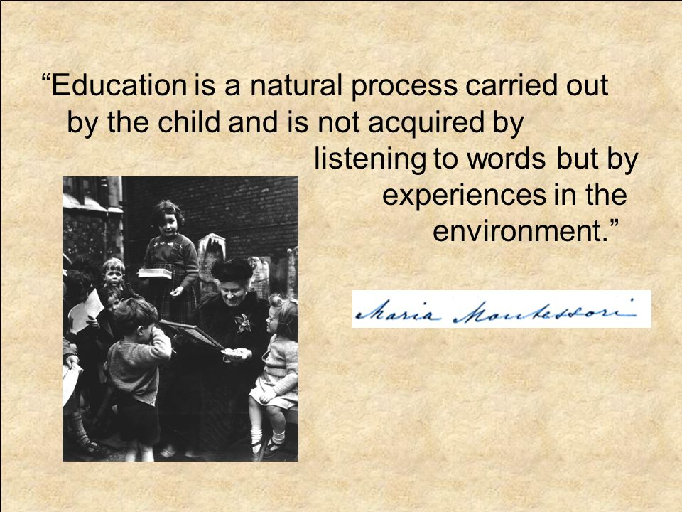 Education is a natural process carried out by the child and is not acquired by listening to words but by experiences in the environment.