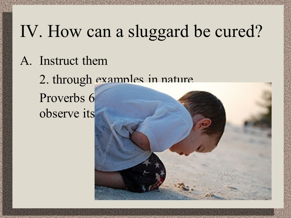 IV. How can a sluggard be cured. A.Instruct them 2.