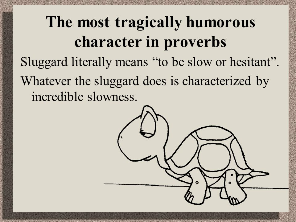 The most tragically humorous character in proverbs Sluggard literally means to be slow or hesitant.