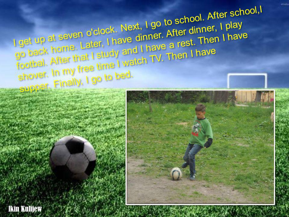 I get up at seven o'clock. Next, I go to school. After school,I go back home. Later, I have dinner. After dinner, I play footbal. After that I study a