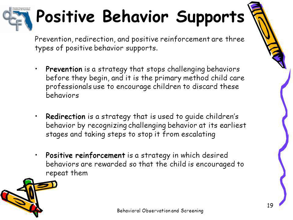 Behavioral Observation and Screening 19 Positive Behavior Supports Prevention, redirection, and positive reinforcement are three types of positive beh