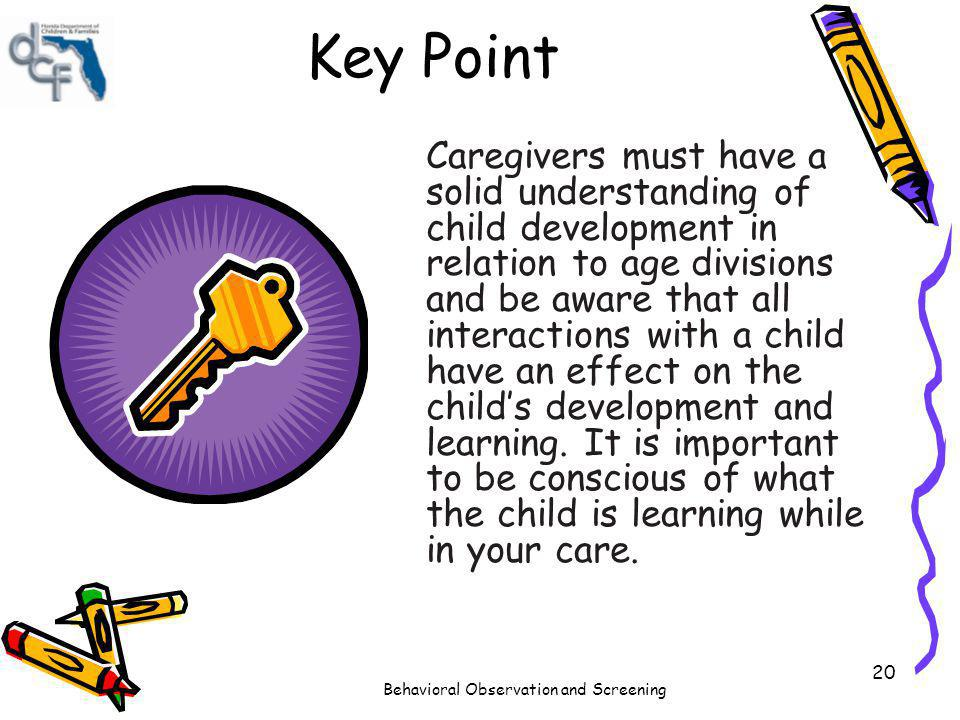 Behavioral Observation and Screening 20 Key Point Caregivers must have a solid understanding of child development in relation to age divisions and be