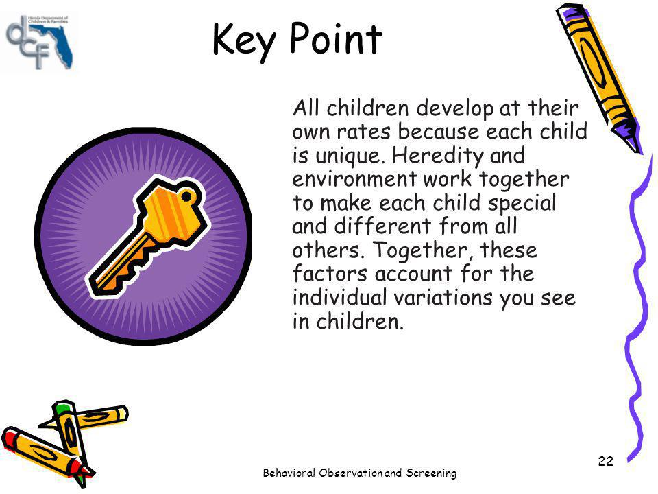 Behavioral Observation and Screening 22 Key Point All children develop at their own rates because each child is unique. Heredity and environment work