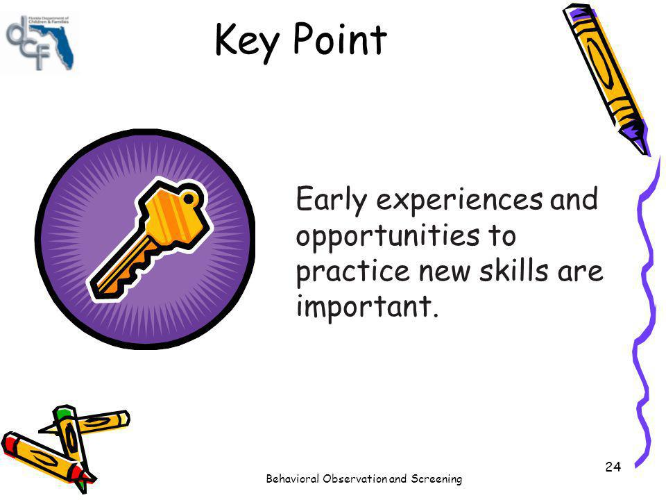 Behavioral Observation and Screening 24 Key Point Early experiences and opportunities to practice new skills are important.