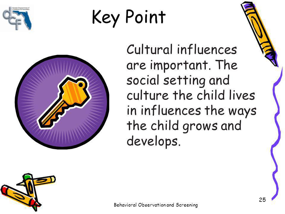 Behavioral Observation and Screening 25 Key Point Cultural influences are important. The social setting and culture the child lives in influences the
