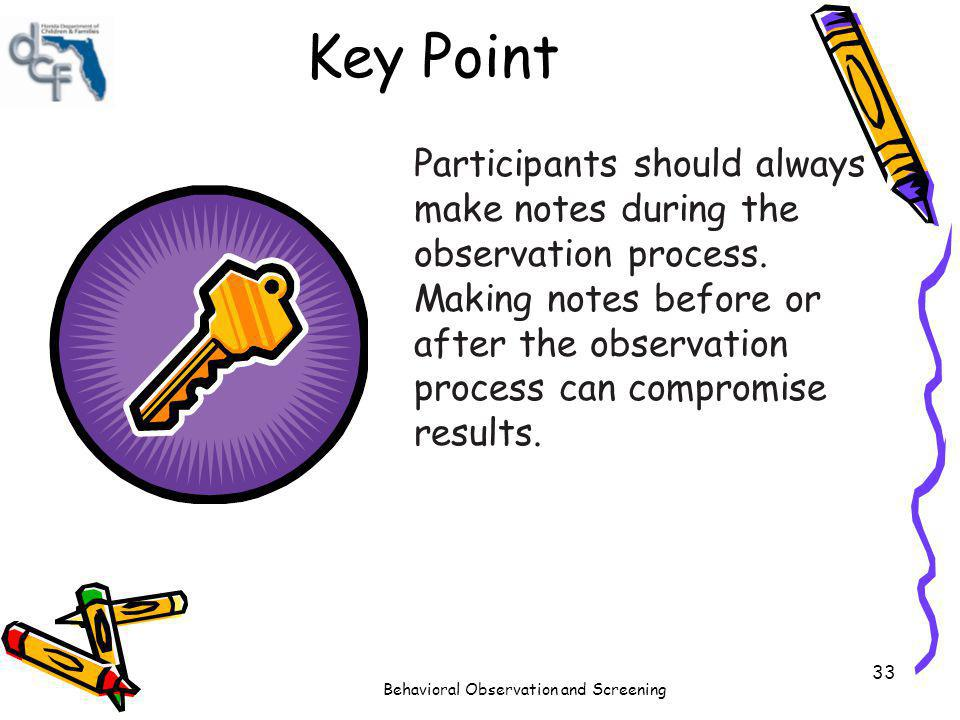 Behavioral Observation and Screening 33 Key Point Participants should always make notes during the observation process. Making notes before or after t