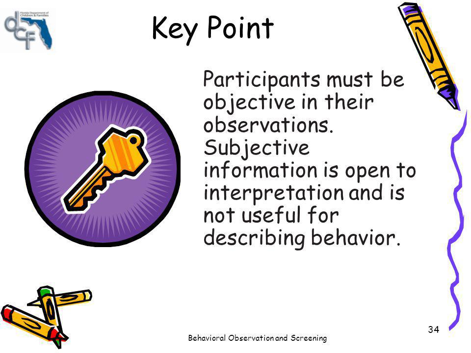 Behavioral Observation and Screening 34 Key Point Participants must be objective in their observations. Subjective information is open to interpretati