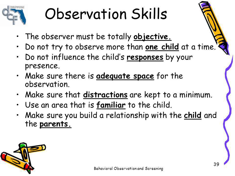 Behavioral Observation and Screening 39 Observation Skills The observer must be totally objective. Do not try to observe more than one child at a time