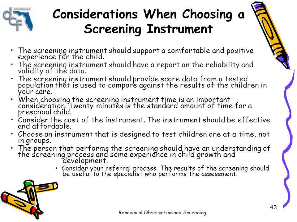 Behavioral Observation and Screening 43 Considerations When Choosing a Screening Instrument The screening instrument should support a comfortable and