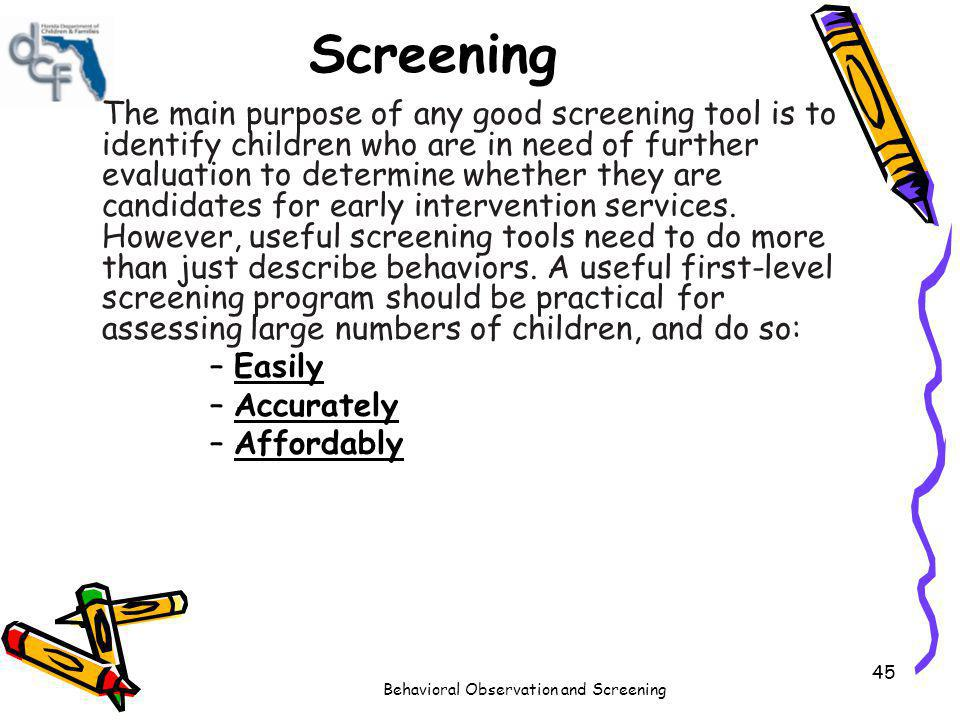 Behavioral Observation and Screening 45 Screening The main purpose of any good screening tool is to identify children who are in need of further evalu