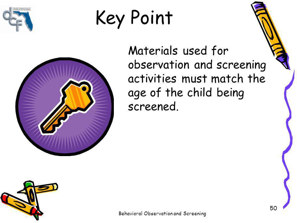 Behavioral Observation and Screening 50 Key Point Materials used for observation and screening activities must match the age of the child being screen