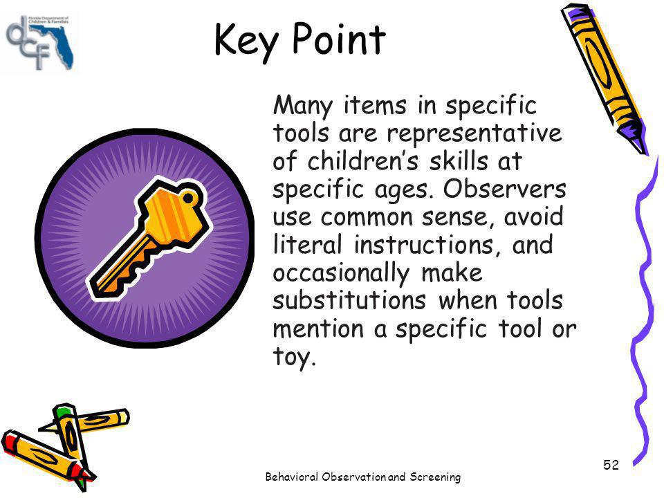 Behavioral Observation and Screening 52 Key Point Many items in specific tools are representative of childrens skills at specific ages. Observers use