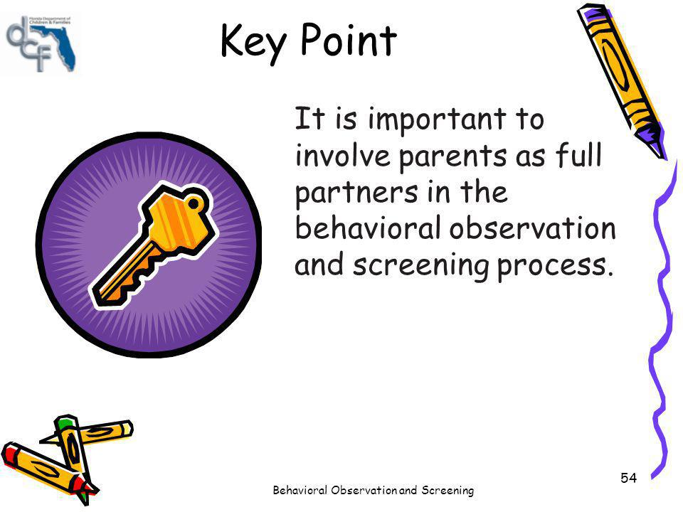 Behavioral Observation and Screening 54 Key Point It is important to involve parents as full partners in the behavioral observation and screening proc