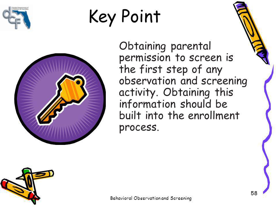 Behavioral Observation and Screening 58 Key Point Obtaining parental permission to screen is the first step of any observation and screening activity.