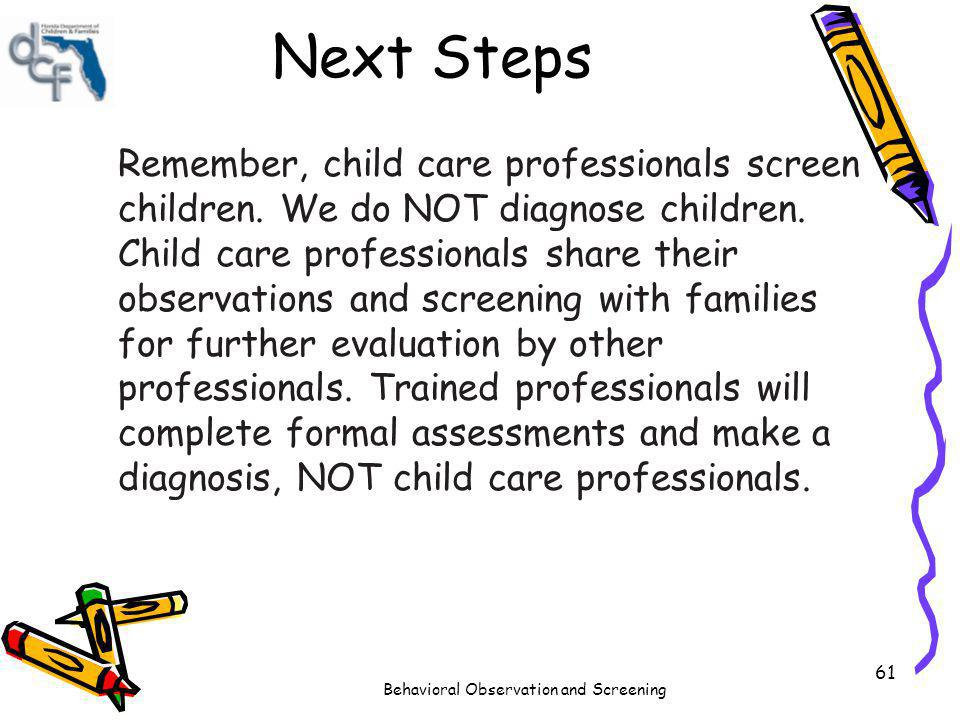 Behavioral Observation and Screening 61 Next Steps Remember, child care professionals screen children. We do NOT diagnose children. Child care profess