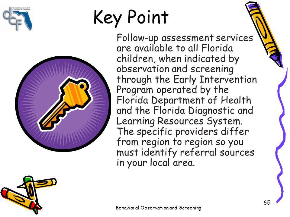 Behavioral Observation and Screening 65 Key Point Follow-up assessment services are available to all Florida children, when indicated by observation a