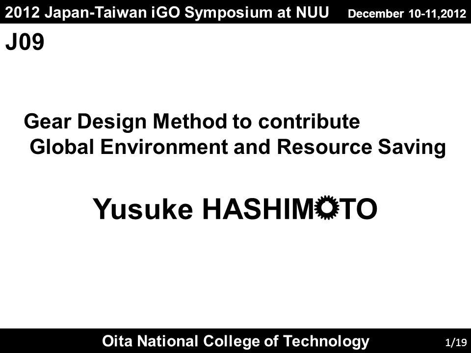 2012 Japan-Taiwan iGO Symposium at NUU December 10-11,2012 Gear Design Method to contribute Global Environment and Resource Saving Oita National College of Technology Yusuke HASHIM TO 1/19 J09