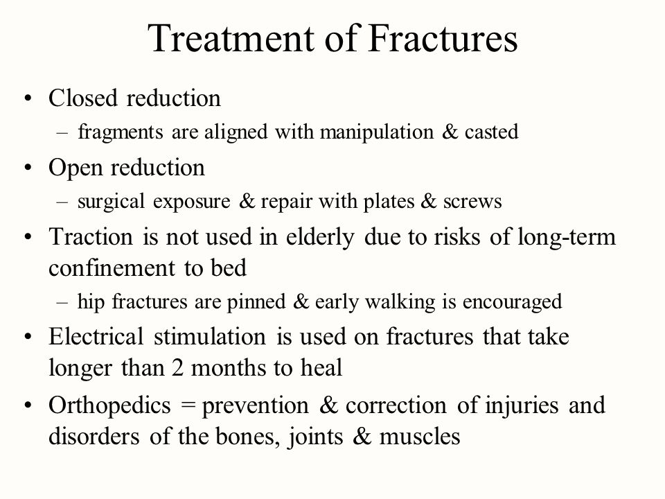 Treatment of Fractures Closed reduction –fragments are aligned with manipulation & casted Open reduction –surgical exposure & repair with plates & scr