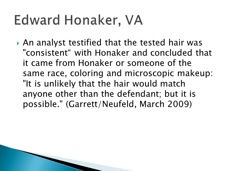 An analyst testified that the tested hair was consistent with Honaker and concluded that it came from Honaker or someone of the same race, coloring and microscopic makeup: It is unlikely that the hair would match anyone other than the defendant; but it is possible. (Garrett/Neufeld, March 2009)