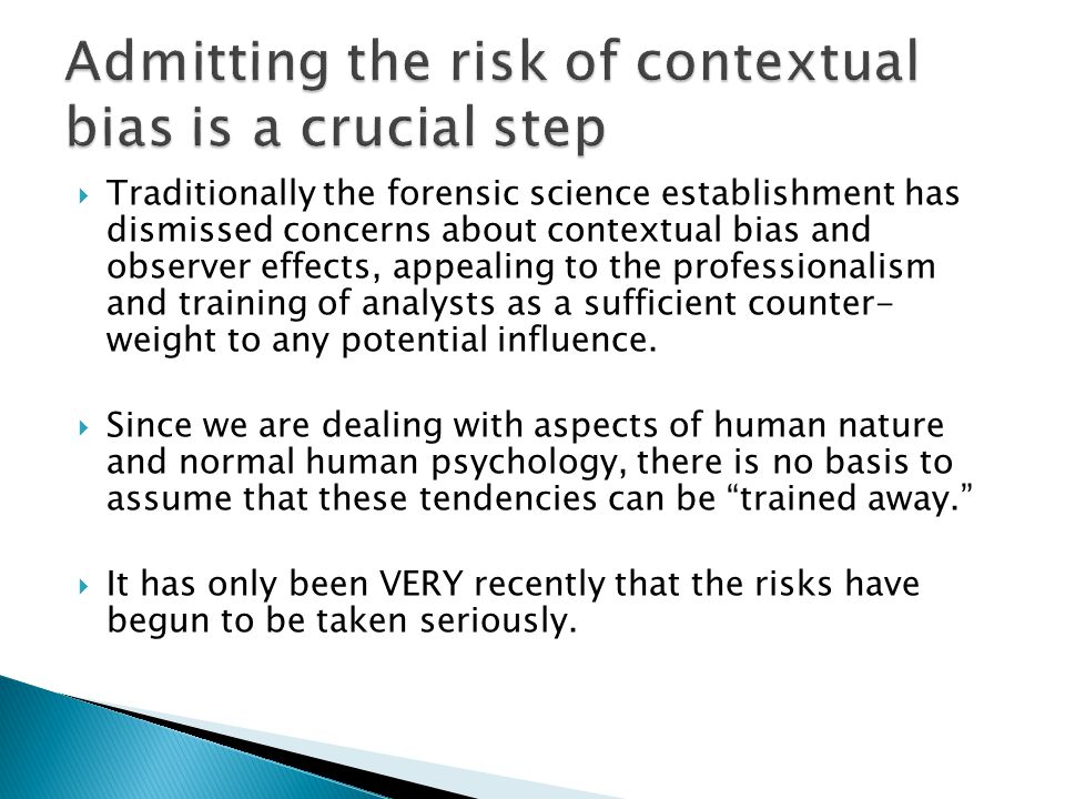Traditionally the forensic science establishment has dismissed concerns about contextual bias and observer effects, appealing to the professionalism and training of analysts as a sufficient counter- weight to any potential influence.