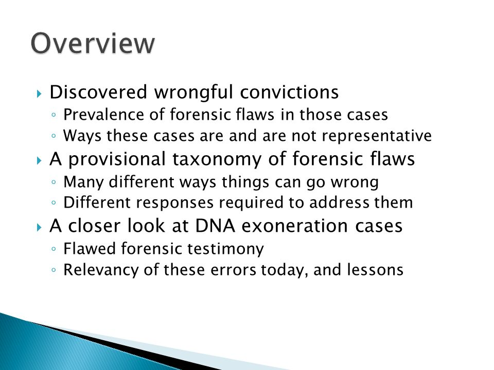Discovered wrongful convictions Prevalence of forensic flaws in those cases Ways these cases are and are not representative A provisional taxonomy of forensic flaws Many different ways things can go wrong Different responses required to address them A closer look at DNA exoneration cases Flawed forensic testimony Relevancy of these errors today, and lessons