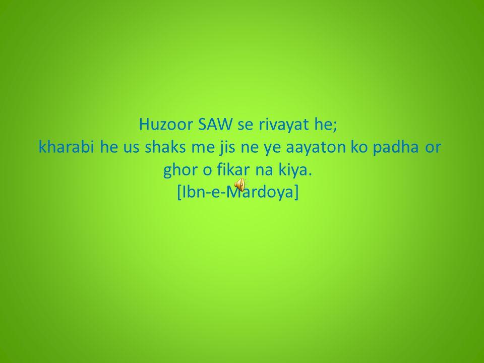 Huzoor SAW se rivayat he; kharabi he us shaks me jis ne ye aayaton ko padha or ghor o fikar na kiya. [Ibn-e-Mardoya]
