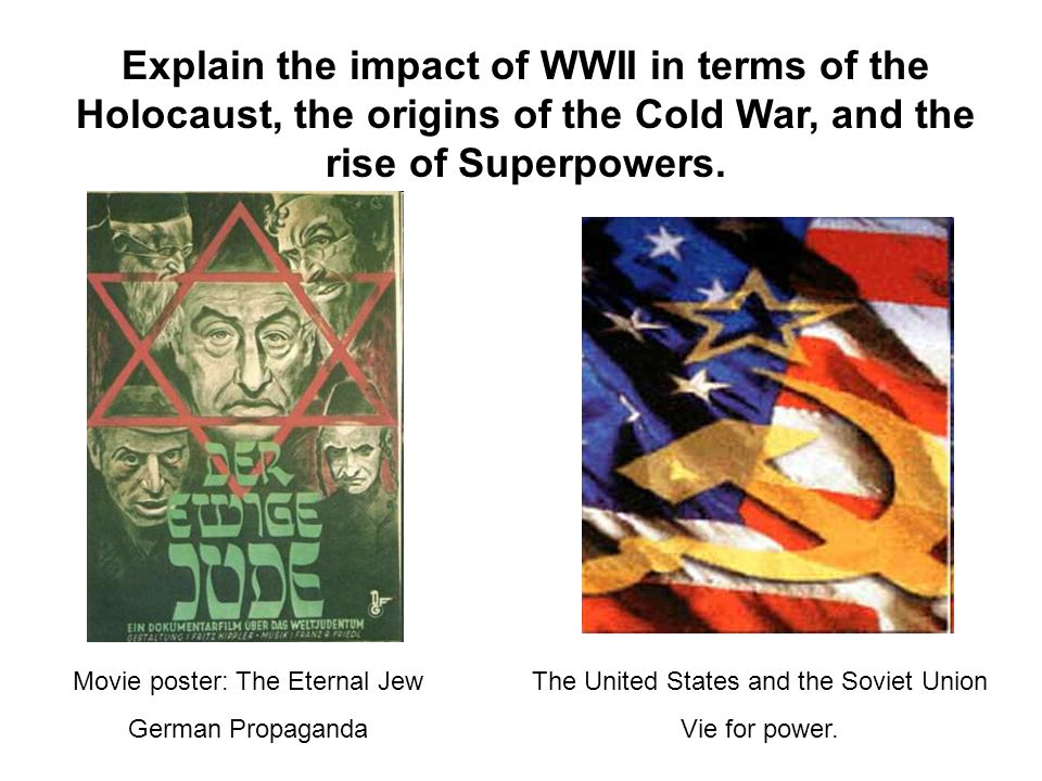 Explain the impact of WWII in terms of the Holocaust, the origins of the Cold War, and the rise of Superpowers.