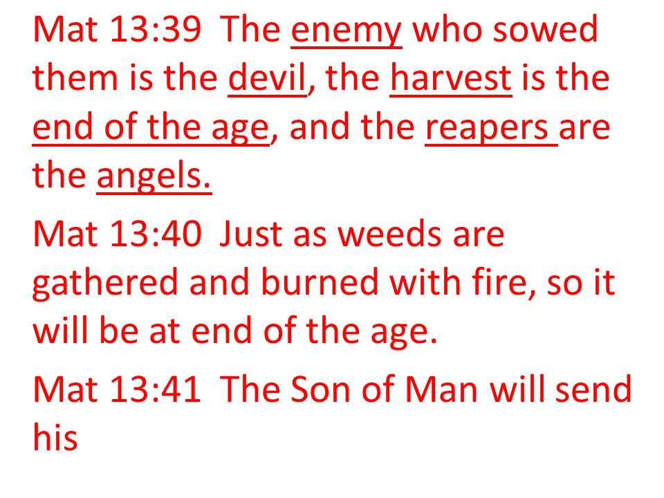 Mat 13:39 The enemy who sowed them is the devil, the harvest is the end of the age, and the reapers are the angels. Mat 13:40 Just as weeds are gather