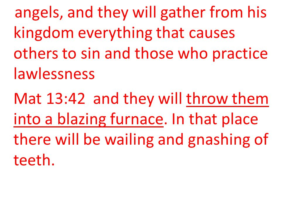 angels, and they will gather from his kingdom everything that causes others to sin and those who practice lawlessness Mat 13:42 and they will throw th