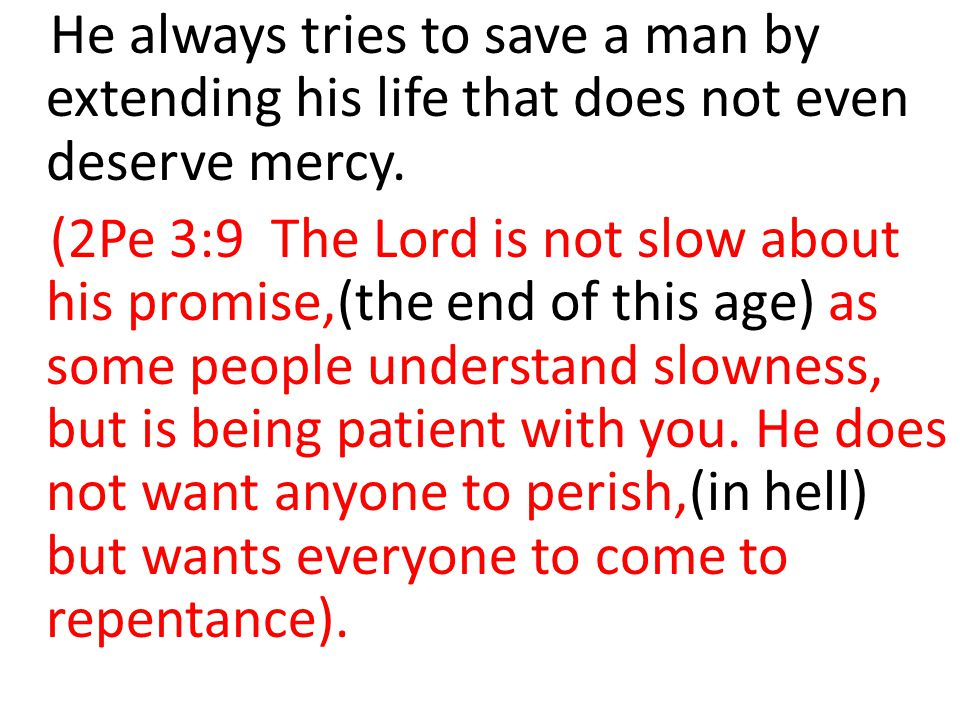 He always tries to save a man by extending his life that does not even deserve mercy. (2Pe 3:9 The Lord is not slow about his promise,(the end of this