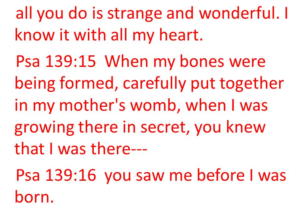all you do is strange and wonderful. I know it with all my heart. Psa 139:15 When my bones were being formed, carefully put together in my mother's wo