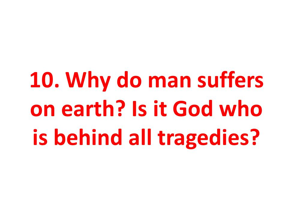 10. Why do man suffers on earth? Is it God who is behind all tragedies?