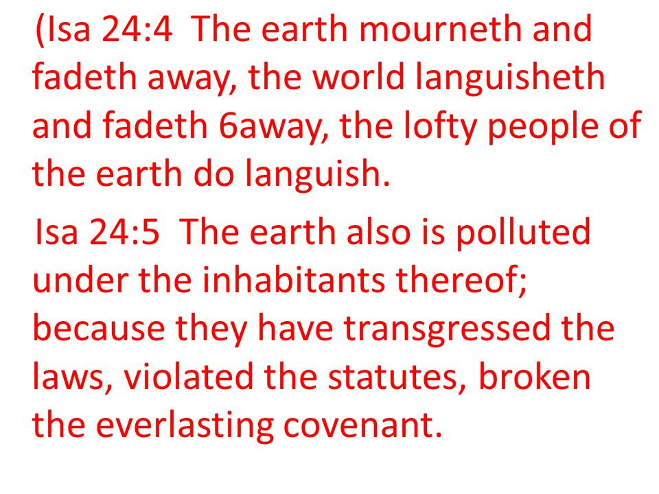 (Isa 24:4 The earth mourneth and fadeth away, the world languisheth and fadeth 6away, the lofty people of the earth do languish. Isa 24:5 The earth al