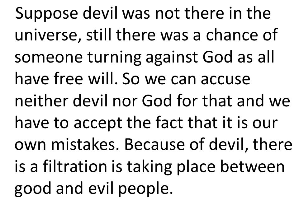 Suppose devil was not there in the universe, still there was a chance of someone turning against God as all have free will. So we can accuse neither d
