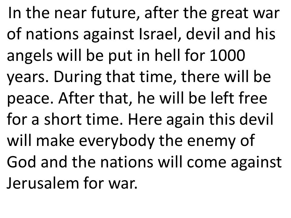 In the near future, after the great war of nations against Israel, devil and his angels will be put in hell for 1000 years. During that time, there wi