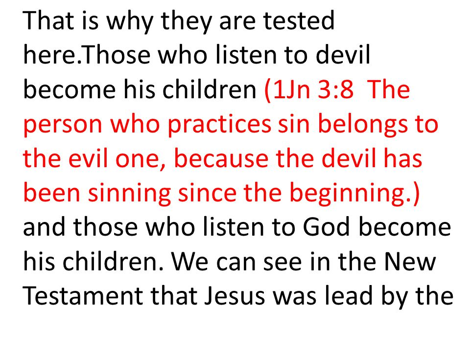 That is why they are tested here.Those who listen to devil become his children (1Jn 3:8 The person who practices sin belongs to the evil one, because