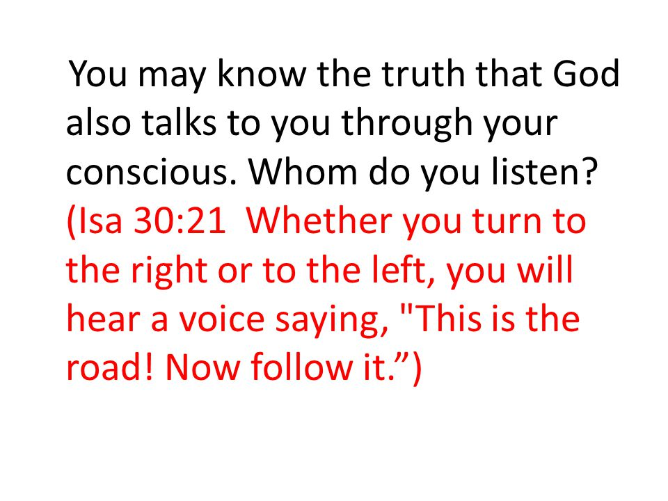 You may know the truth that God also talks to you through your conscious. Whom do you listen? (Isa 30:21 Whether you turn to the right or to the left,