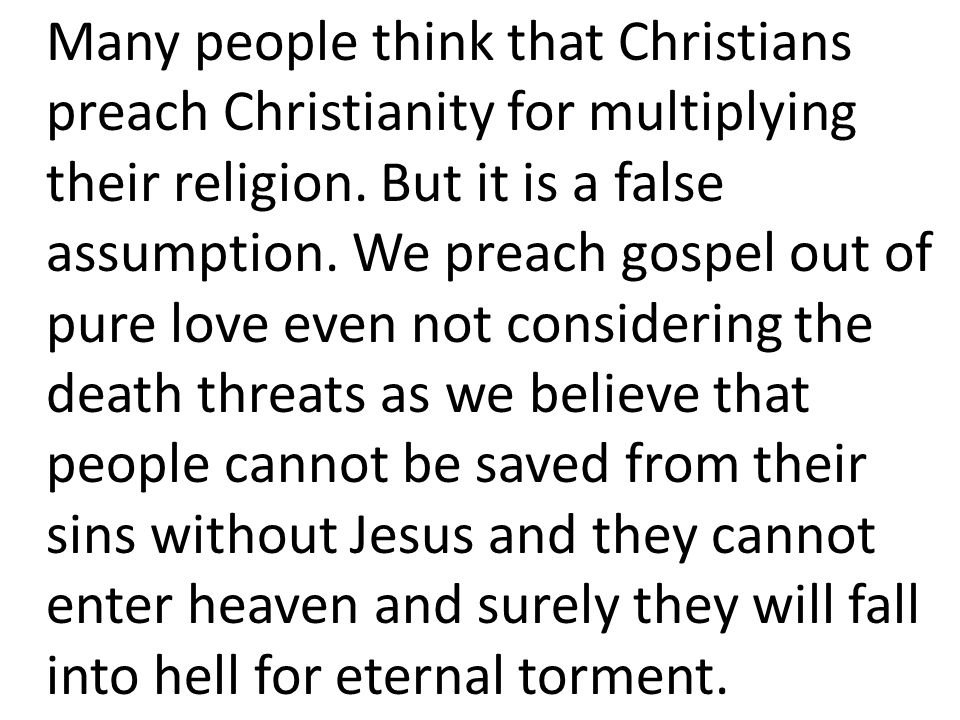 Many people think that Christians preach Christianity for multiplying their religion. But it is a false assumption. We preach gospel out of pure love
