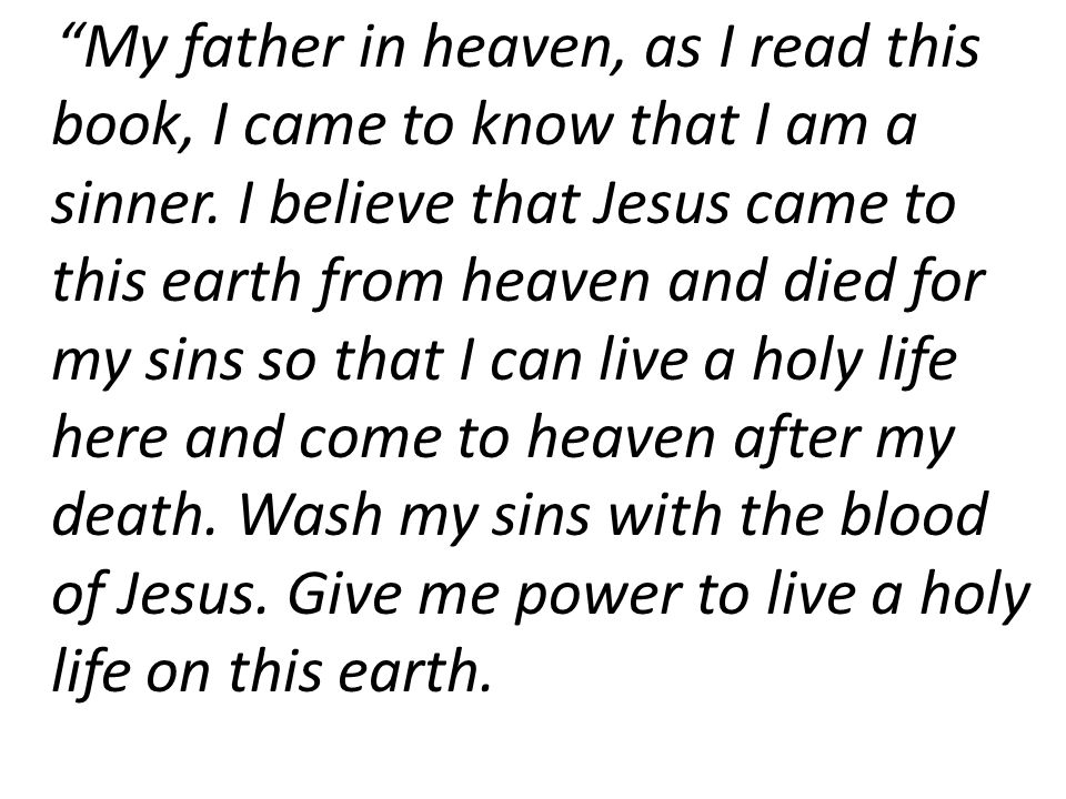 My father in heaven, as I read this book, I came to know that I am a sinner. I believe that Jesus came to this earth from heaven and died for my sins