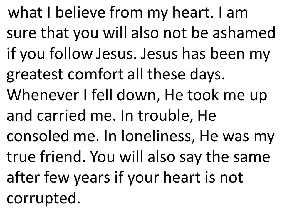 what I believe from my heart. I am sure that you will also not be ashamed if you follow Jesus. Jesus has been my greatest comfort all these days. When