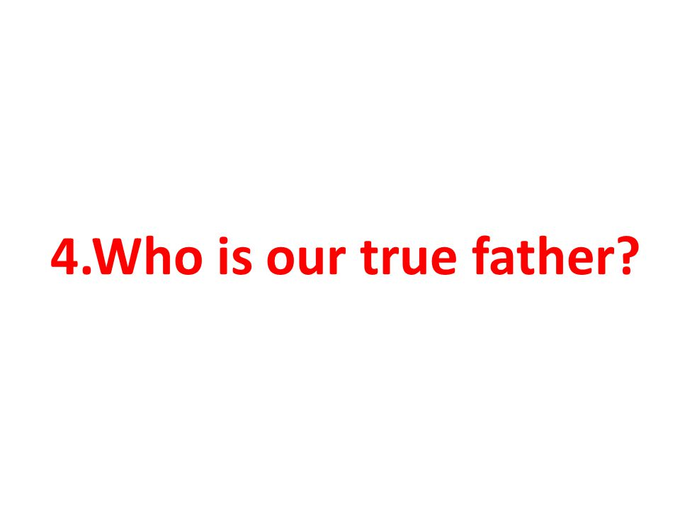 4.Who is our true father?