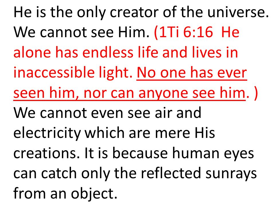 He is the only creator of the universe. We cannot see Him. (1Ti 6:16 He alone has endless life and lives in inaccessible light. No one has ever seen h