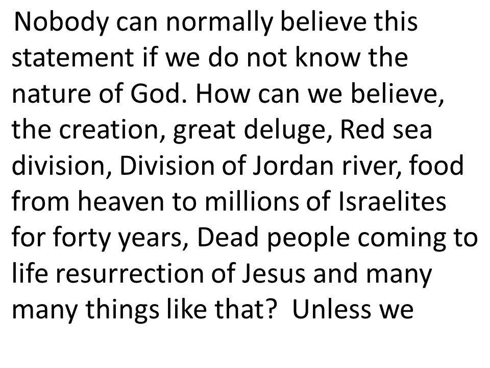 Nobody can normally believe this statement if we do not know the nature of God. How can we believe, the creation, great deluge, Red sea division, Divi