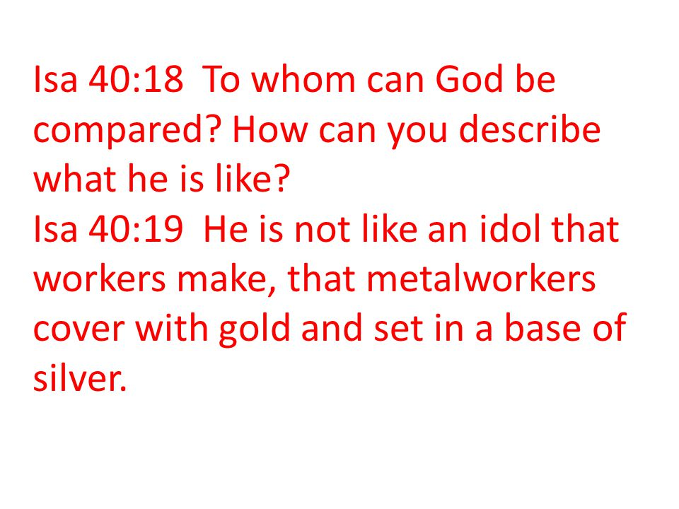 Isa 40:18 To whom can God be compared? How can you describe what he is like? Isa 40:19 He is not like an idol that workers make, that metalworkers cov