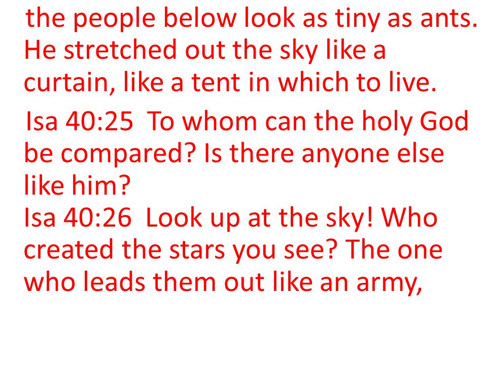 the people below look as tiny as ants. He stretched out the sky like a curtain, like a tent in which to live. Isa 40:25 To whom can the holy God be co